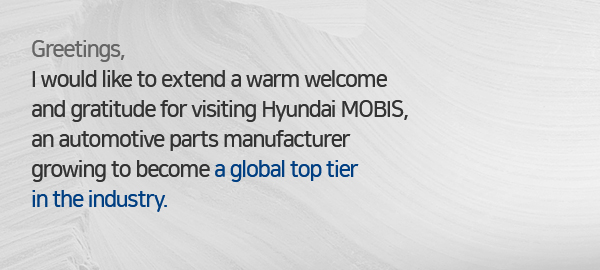 Greetings, I would like to extend a warm welcome and gratitude for visiting Hyundai MOBIS, an automotive parts manufacturer growing to become a global top tier in the industry.