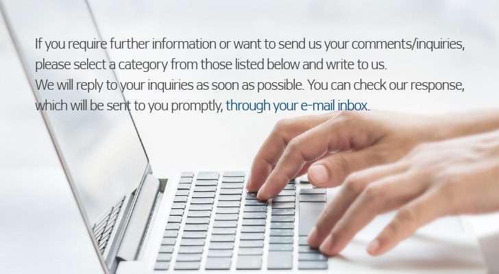 If you require further information or want to send us your comments/inquiries, please select a category from those listed below and write to us.<br/>We will reply to your inquiries as soon as possible. You can check our response, which will be sent to you promptly,<br/>through your e-mail inbox.